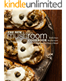 The New Mushroom Cookbook: Delicious Mushroom Recipes for Every Meal