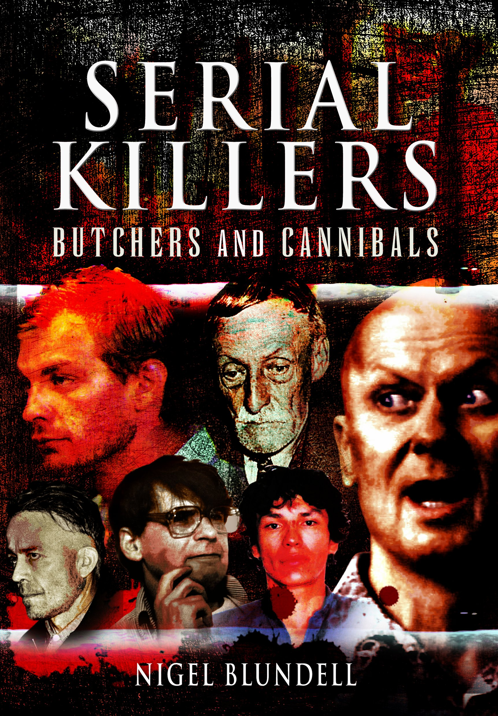 Serial Killers: Butchers and Cannibals: Nigel Blundell