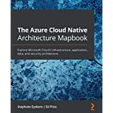 The Azure Cloud Native Architecture Mapbook: Explore Microsoft Cloud's infrastructure, application, data, and security archit