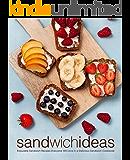 Sandwich Ideas: Enjoyable Sandwich Recipes Everyone Will Love in a Delicious Sandwich Cookbook (2nd Edition)