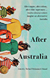 After Australia: After empire, after colony, after white supremacy ... twelve eclectic writers imagine an alternative…