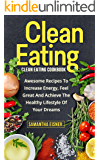 Clean Eating: Clean Eating Cookbook: Awesome Recipes to Increase Energy, Feel Great and Achieve the Healthy Lifestyle of Your Dreams (Healthy Eating, Weight Loss, Lean Lifestyle, Clean Eating)
