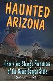 Haunted Arizona: Ghosts and Strange Phenomena of the Grand Canyon State (Haunted Series)