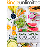 Easy Papaya Cookbook: 50 Delicious Tropical Papaya Recipes for Soups, Salsas, Jams, and Much More (2nd Edition)