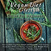 Vegan Diet Lifestyle Guide for Beginners: How to Make Veganism Simple and Enjoyable. Find Healthy Foods You Will Love Eating Anywhere, Lose Weight While Living a Compassionate, Happy, Long Life