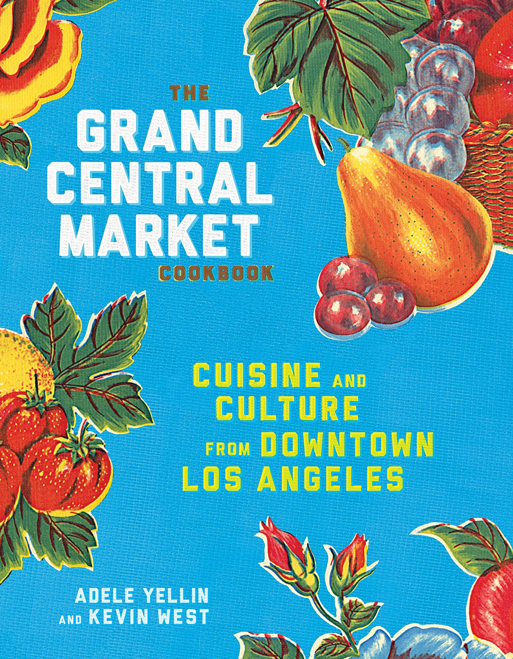 The Grand Central Market Cookbook: Cuisine and Culture from Downtown ...
