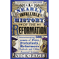 A Nearly Infallible History of the Reformation: Commemorating 500 years of Popes, Protestants, Reformers, Radicals and…
