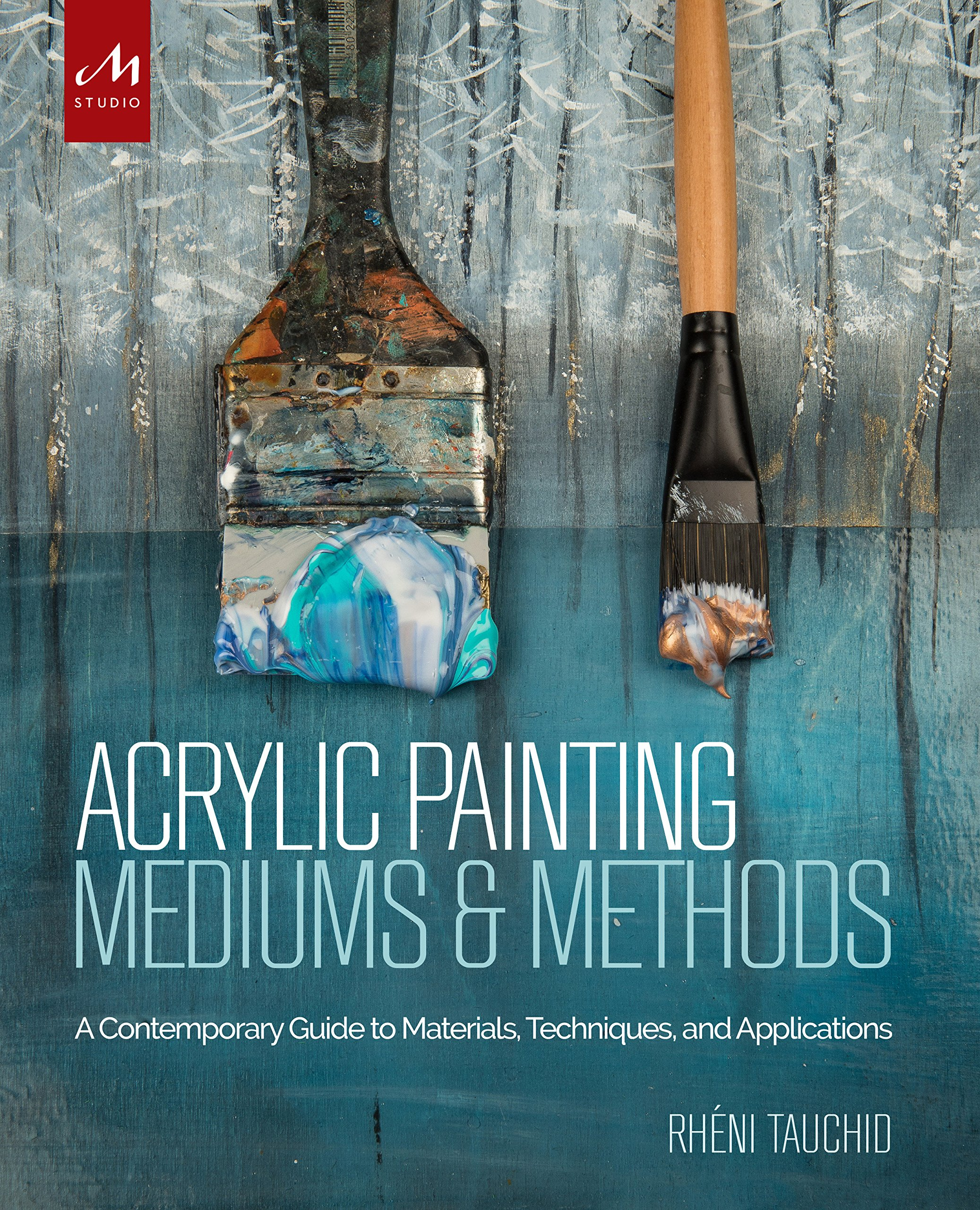 Acrylic Painting Mediums and Methods: A Contemporary Guide to Materials, Techniques, and Applications by Monacelli Studio