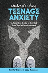 Understanding Teenage Anxiety: A Parenting Guide to Combat Your Teen's Chronic Anxiety Kindle Edition