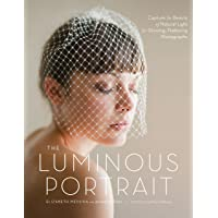 The Luminous Portrait: Capture the Beauty of Natural Light for Glowing, Flattering Photographs