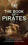 THE BOOK OF PIRATES: 70+ Adventure Classics, Legends & True History of the Notorious Buccaneers: Facing the Flag…