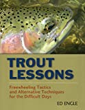 Trout Lessons: Freewheeling Tactics and Alternative Techniques for the Difficult Days