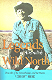 Legends of Australia's Wild North: True tales of the brave, the bold, and the bizarre