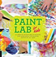 Paint Lab for Kids: 52 Creative Adventures in Painting and Mixed Media for Budding Artists of All Ages
