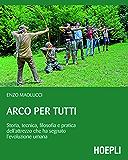 Arco per tutti: Storia, tecnica, filosofia e pratica dell'attrezzo che ha segnato l'evoluzione umana