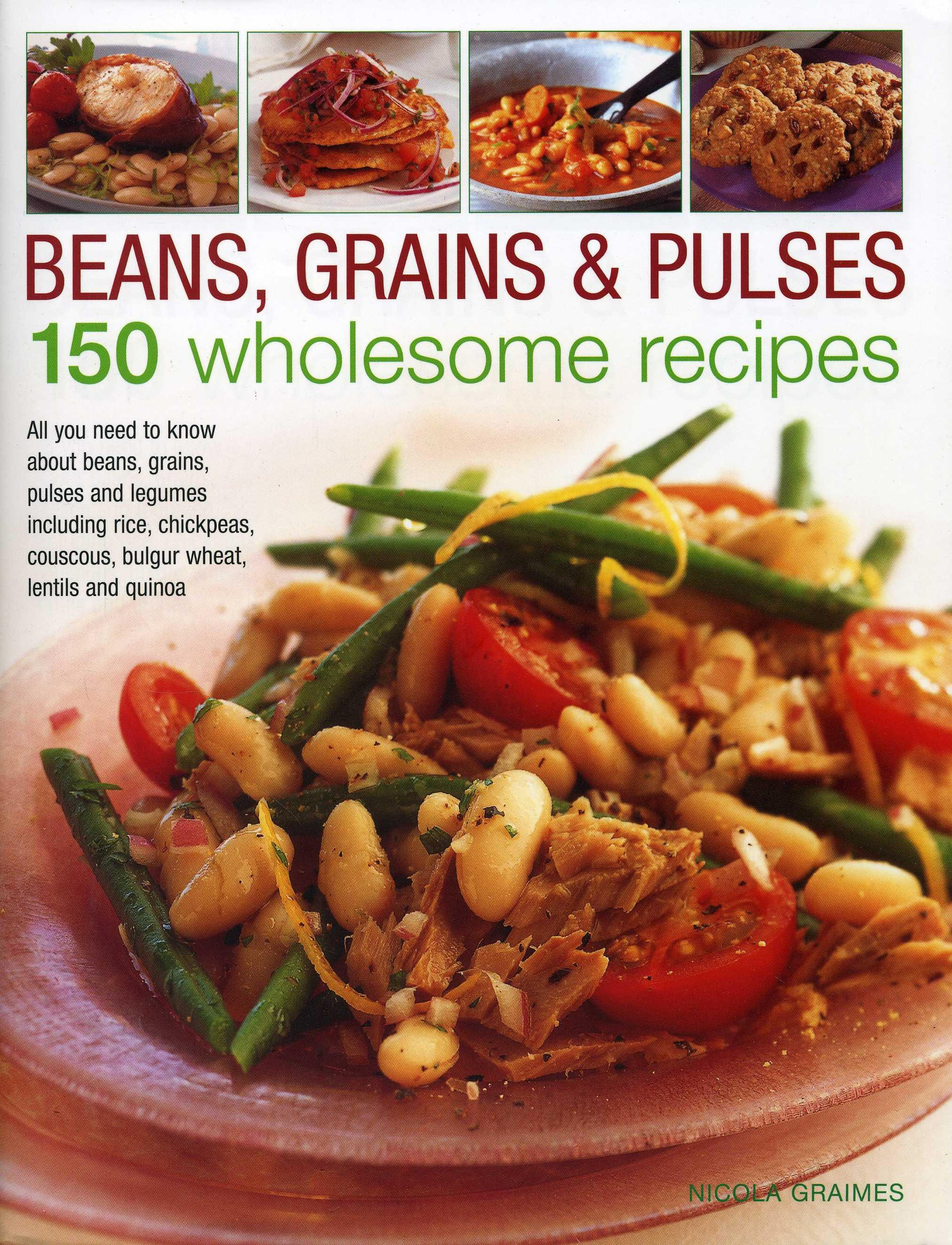 Beans, Grains & Pulses: 150 Wholesome Recipes: All You Need To Know About  Beans, Grains, Pulses And Legumes Including Rice, Chickpeas, Couscous,