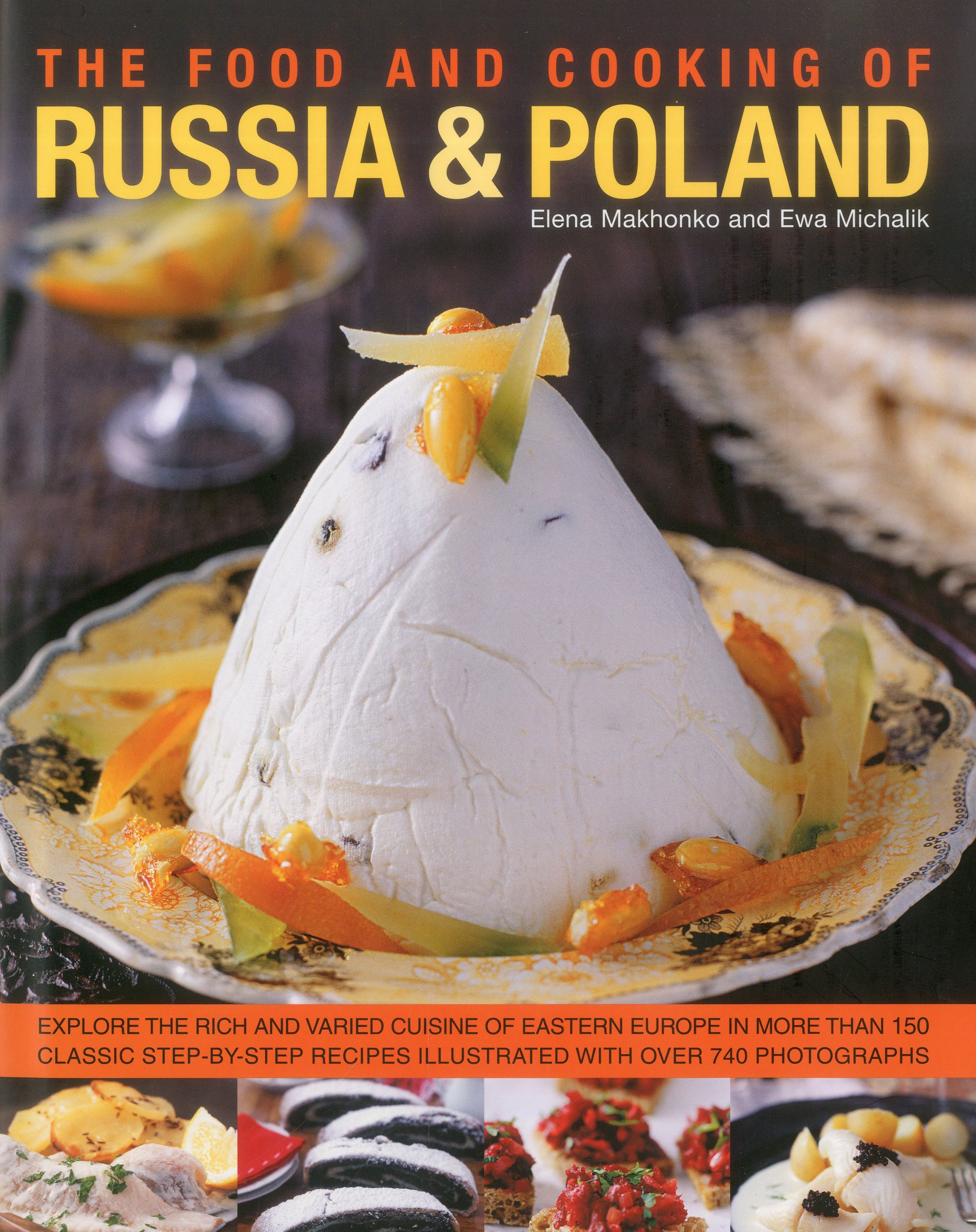 Food And Cooking Of Russia And Poland  Explore The Rich And Varied Cuisine Of Eastern Europe In More Than 150 Classic Step By Step Recipes Illustrated With Over 740 Photographs