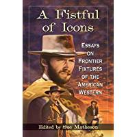 A Fistful of Icons: Essays on Frontier Fixtures of the American Western
