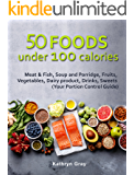 50 Foods under 100 calories: Meat & Fish, Soup and Porridge, Fruits, Vegetables, Dairy product, Drinks, Sweets (Your Portion Control Guide)