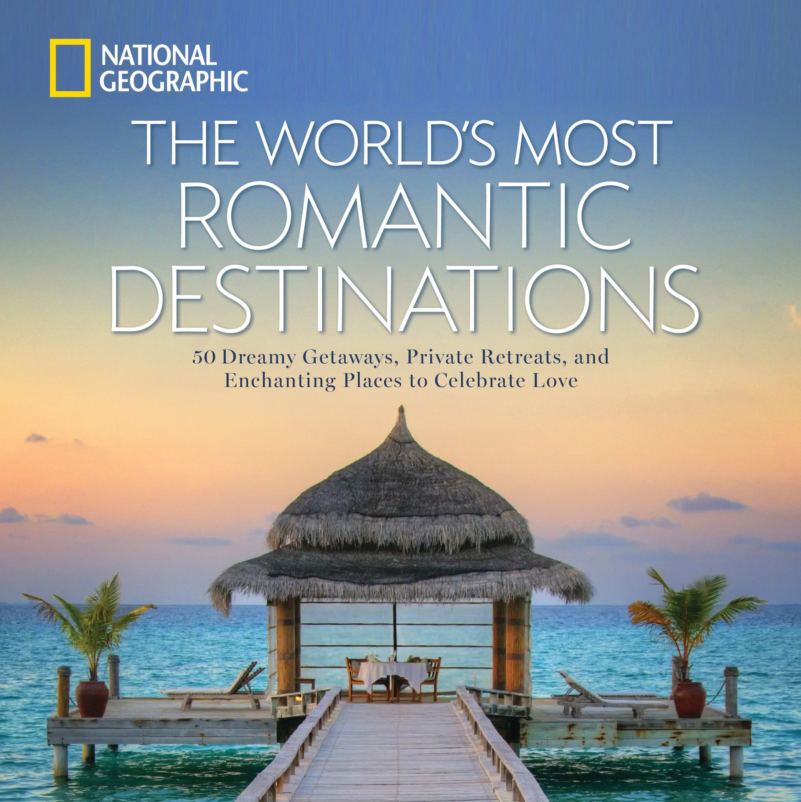 Amazon The Worlds Most Romantic Destinations 50 Dreamy Getaways Private Retreats And Enchanting Places To Celebrate Love 9781426217067 National