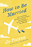 How to Be Married: What I Learned from Real Women on Five Continents About Surviving My First(Really Hard) Year of Marriage
