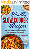 Healthy Slow Cooker: 100 Fix And Forget Recipes For Ready To Eat Meals