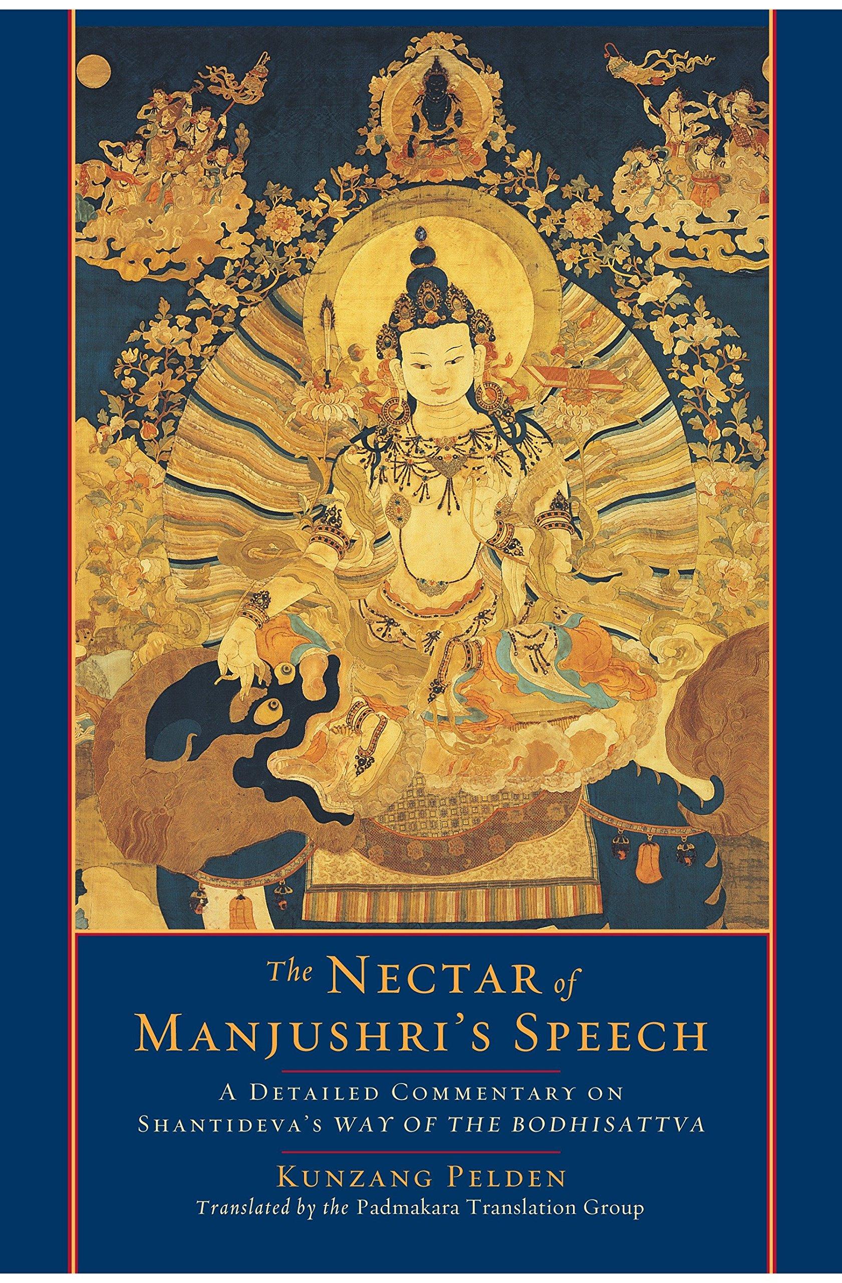 The Nectar Of Manjushri's Speech  A Detailed Commentary On Shantideva's Way Of The Bodhisattva