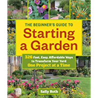 The Beginner's Guide to Starting a Garden: 326 Fast, Easy, Affordable Ways to Transform Your Yard One Project at a Time (English Edition)