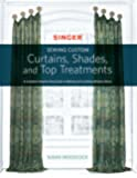 Singer(R) Sewing Custom Curtains, Shades, and Top Treatments: A Complete Step-by-Step Guide to Making and Installing Window Decor