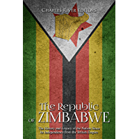 The Republic of Zimbabwe: The History and Legacy of the Nation Since Its Independence from the British Empire (English Edition)
