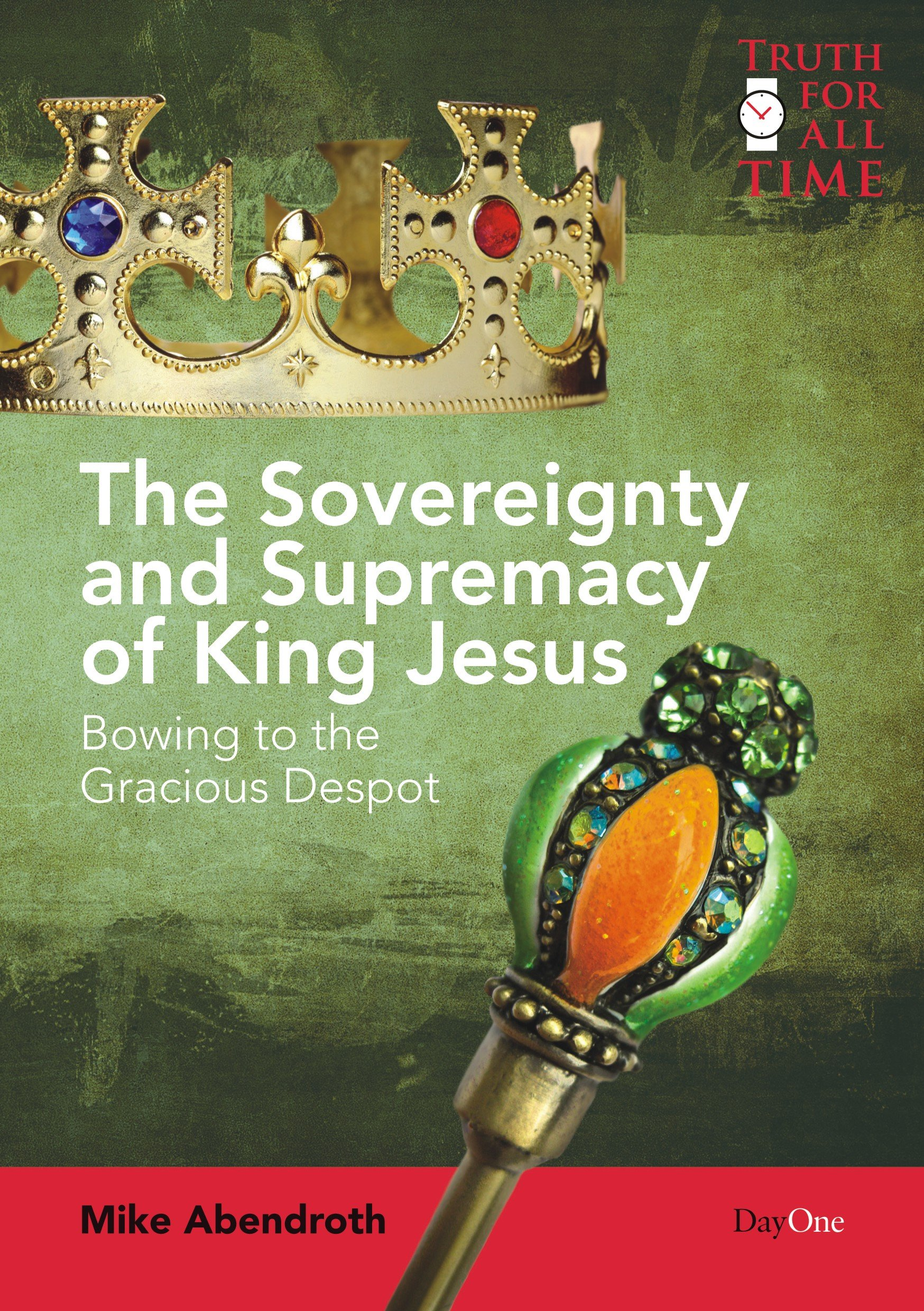 The Sovereignty and Supremacy of King Jesus: Bowing to the Gracious Despot (Truth for All Time) ebook