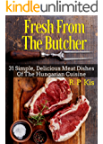 Fresh From The Butcher: 31 Simple, Delicious Meat Dishes Of The Hungarian Cuisine