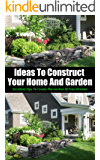 Ideas to Construct Your Home and Garden: Excellent Tips to Create the Garden of Your Dreams (English Edition)