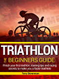 Triathlon: The Beginners Guide: Finish your first triathlon; training tips and racing secrets to make you a faster triathlete
