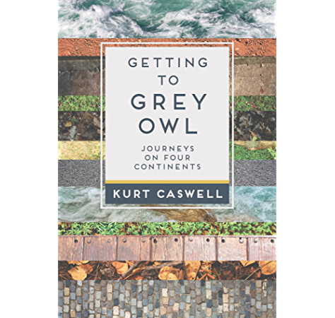 Amazon Com Getting To Grey Owl Journeys On Four Continents Ebook Caswell Kurt Kindle Store