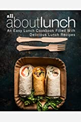 All About Lunch: An Easy Lunch Cookbook Filled With Delicious Lunch Recipes (2nd Edition) Kindle Edition