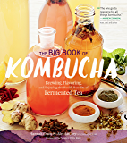 The Big Book of Kombucha: Brewing, Flavoring, and Enjoying the Health Benefits of Fermented Tea (English Edition)