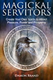 Magickal Servitors: Create Your Own Spirits to Attract Pleasure, Power and Prosperity (English Edition)