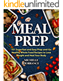 Meal Prep: 101 Superfast and Easy Prep-and-Go Healthy Whole Food Recipes to Lose Weight and Heal Your Body (Picture Cookbook, Meal Planning, Meal Prep Recipes, & Meal Prep Cookbook) (English Edition)