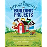 The Backyard Homestead Book of Building Projects: 76 Useful Things You Can Build to Create Customized Working Spaces and Stor