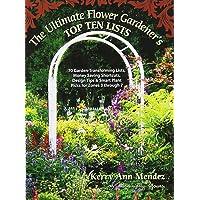 The Ultimate Flower Gardener's Top Ten Lists: 70 Garden-Transforming Lists, Money Saving Shortcuts, Design Tips & Smart Plant Picks for Zones 3 Through 7