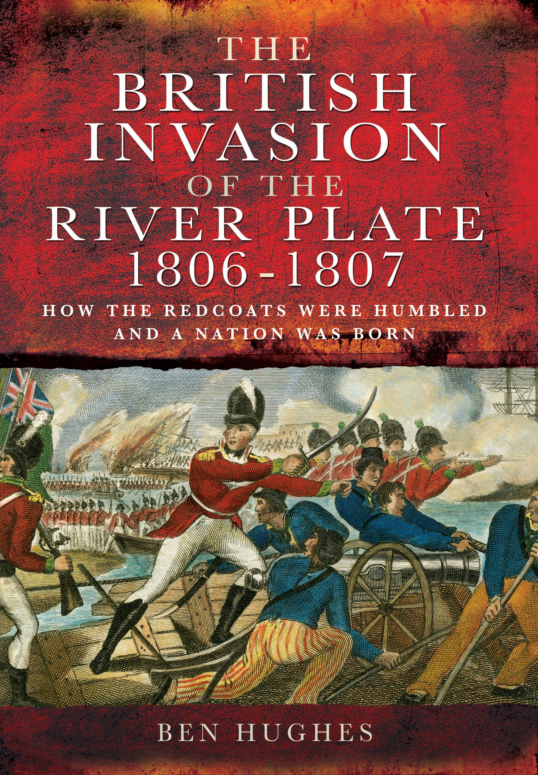 The British Invasion of the River Plate 1806-1807: How the Redcoats Were Humbled and a Nation Was Born: Amazon.es: Ben Hughes: Libros en idiomas extranjeros