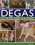 Degas: His Life and Works in 500 Images: An illustrated exploration of the artist, his life and context with a gallery…