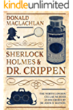 Sherlock Holmes and Dr. Crippen: The North London Cellar murder (the 'crime of the century') as recorded by Dr. John H…