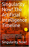 Singularity Now! The Artificial Intelligence Timeline: A reader's and investor's guide to the technological event horizon, artificial intelligence, automation, robotics and beyond (Spring 2017)