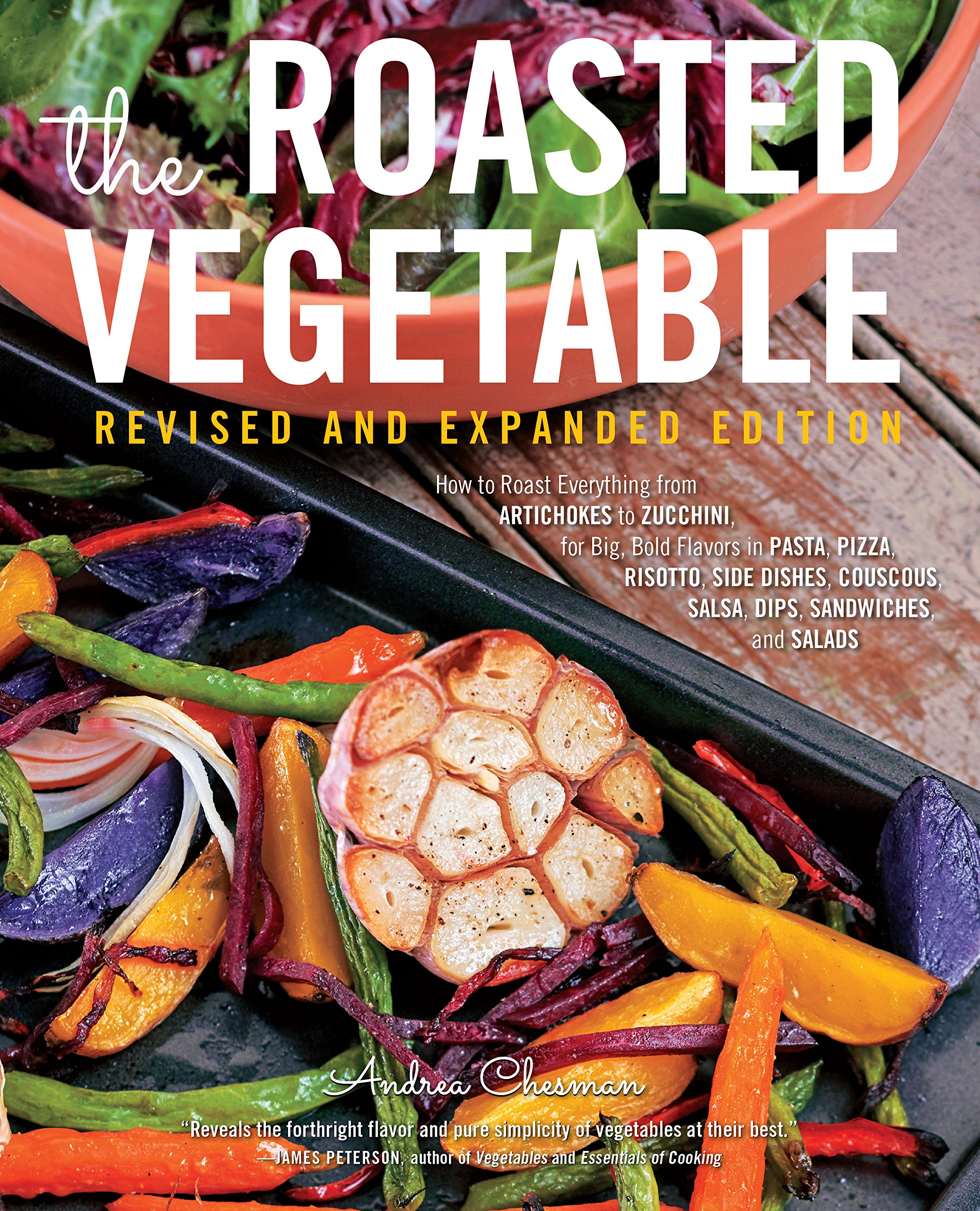 ... Revised Edition: How to Roast Everything from Artichokes to Zucchini, for Big, Bold Flavors in Pasta, Pizza, Risotto, Side Dishes, Couscous, Salsa, ...