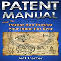 Patent Manual: How to Patent and Protect Your Ideas Forever