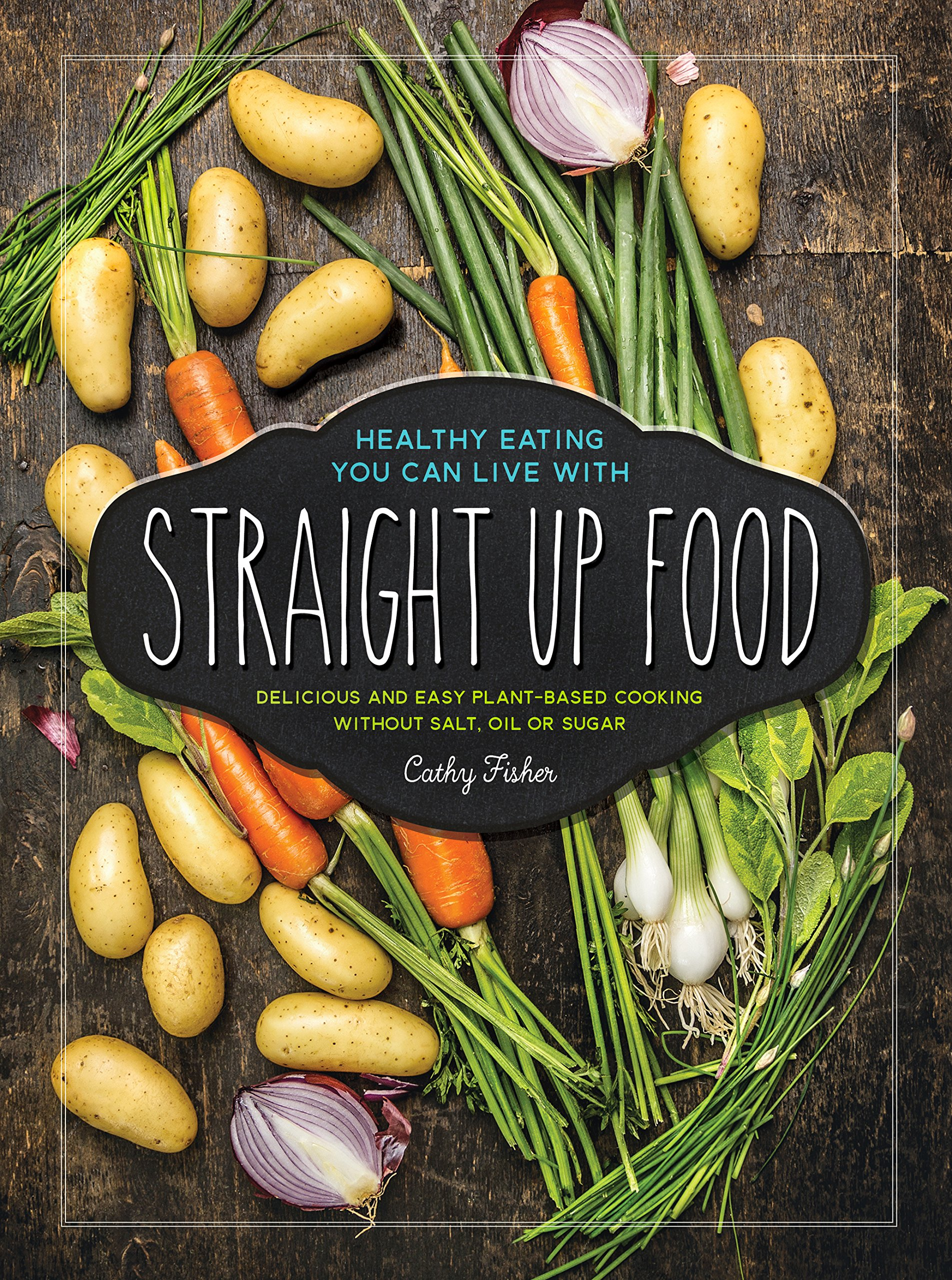 Straight Up Food: Delicious and Easy Plant-based Cooking without Salt, Oil or Sugar 1