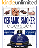 Ceramic Smoker Cookbook: Ultimate Smoker Cookbook for Real Pitmasters, Irresistible Recipes for Your Ceramic Smoker