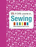 A Little Course in Sewing: Simply Everything You Need to Succeed